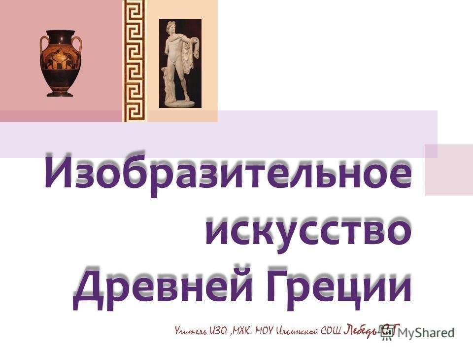 Изобразительное искусство Древней Греции Учитель ИЗО,МХК. МОУ Ильинской СОШ Лебедь С.Г