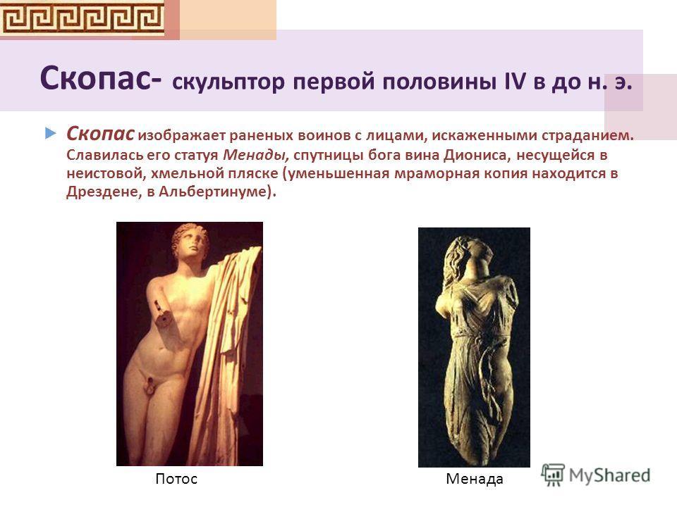 Скопас - скульптор первой половины IV в до н. э. Скопас изображает раненых воинов с лицами, искаженными страданием. Славилась его статуя Менады, спутницы бога вина Диониса, несущейся в неистовой, хмельной пляске ( уменьшенная мраморная копия находитс