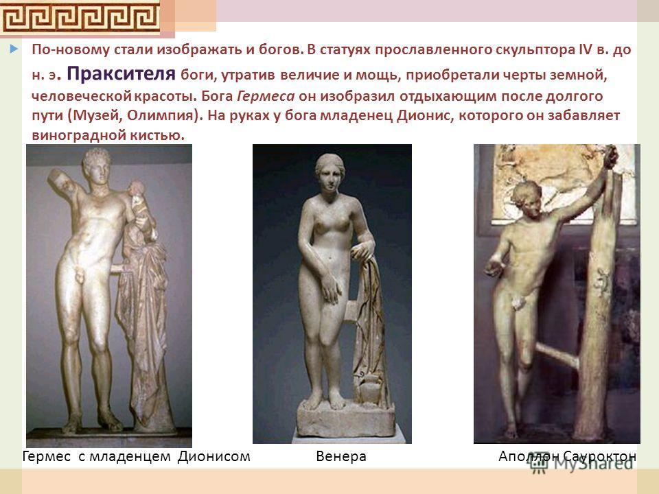 По - новому стали изображать и богов. В статуях прославленного скульптора IV в. до н. э. Праксителя боги, утратив величие и мощь, приобретали черты земной, человеческой красоты. Бога Гермеса он изобразил отдыхающим после долгого пути ( Музей, Олимпия