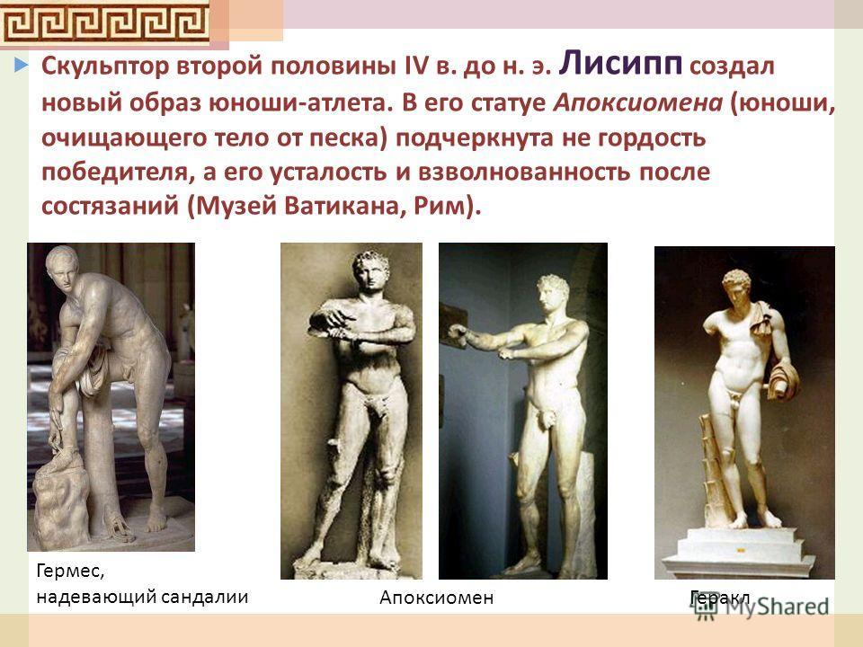 АпоксиоменГеракл Скульптор второй половины IV в. до н. э. Лисипп создал новый образ юноши - атлета. В его статуе Апоксиомена ( юноши, очищающего тело от песка ) подчеркнута не гордость победителя, а его усталость и взволнованность после состязаний (