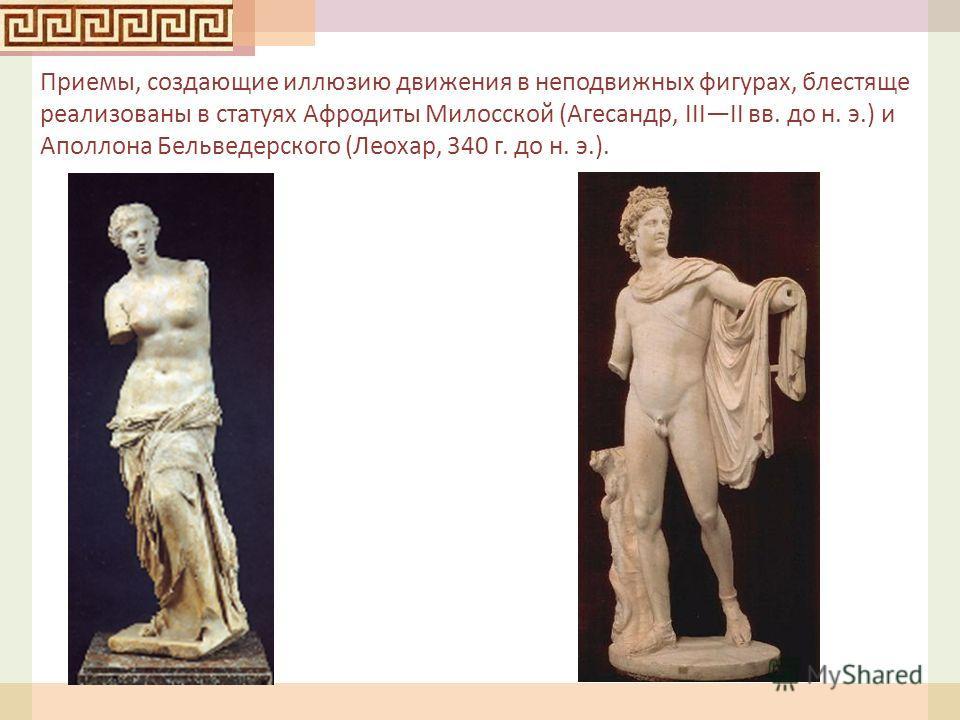 Приемы, создающие иллюзию движения в неподвижных фигурах, блестяще реализованы в статуях Афродиты Милосской ( Агесандр, IIIII вв. до н. э.) и Аполлона Бельведерского ( Леохар, 340 г. до н. э.).