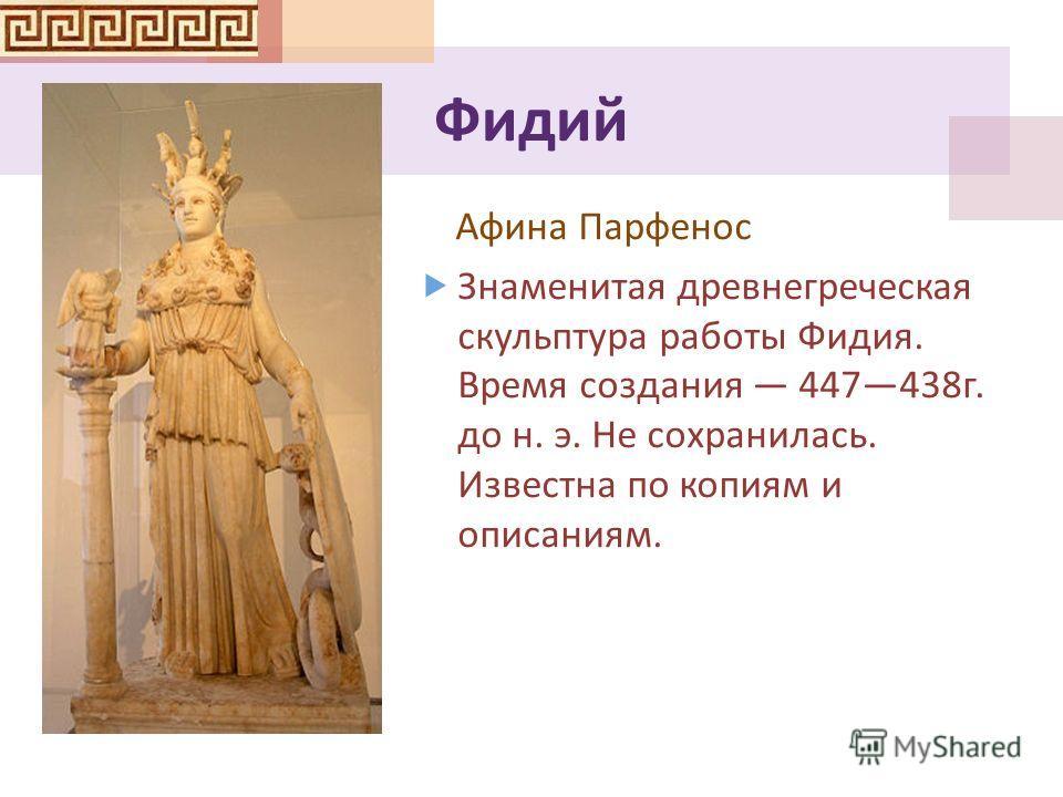 Фидий Афина Парфенос Знаменитая древнегреческая скульптура работы Фидия. Время создания 447438 г. до н. э. Не сохранилась. Известна по копиям и описаниям.