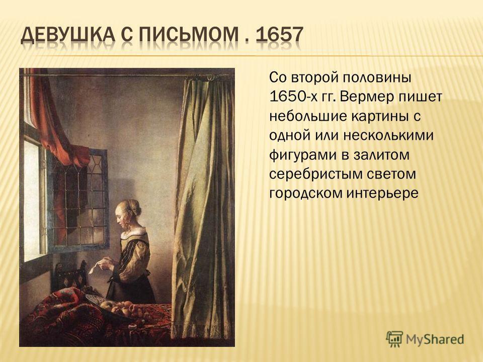 Со второй половины 1650-х гг. Вермер пишет небольшие картины с одной или несколькими фигурами в залитом серебристым светом городском интерьере