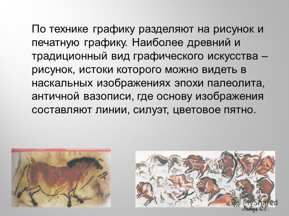 По технике графику разделяют на рисунок и печатную графику. Наиболее древний и традиционный вид графического искусства – рисунок, истоки которого можно видеть в наскальных изображениях эпохи палеолита, античной вазописи, где основу изображения состав