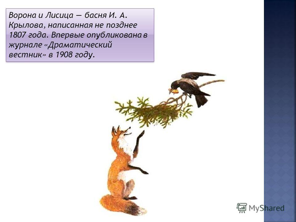 Ворона и Лисица басня И. А. Крылова, написанная не позднее 1807 года. Впервые опубликована в журнале «Драматический вестник» в 1908 году.