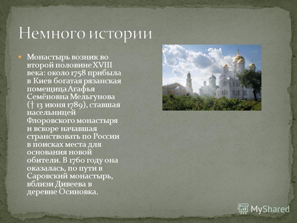 Монастырь возник во второй половине XVIII века: около 1758 прибыла в Киев богатая рязанская помещица Агафья Семёновна Мельгунова ( 13 июня 1789), ставшая насельницей Флоровского монастыря и вскоре начавшая странствовать по России в поисках места для