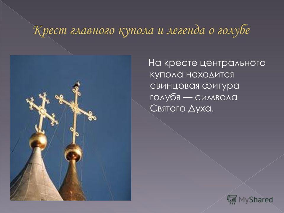 На кресте центрального купола находится свинцовая фигура голубя символа Святого Духа.