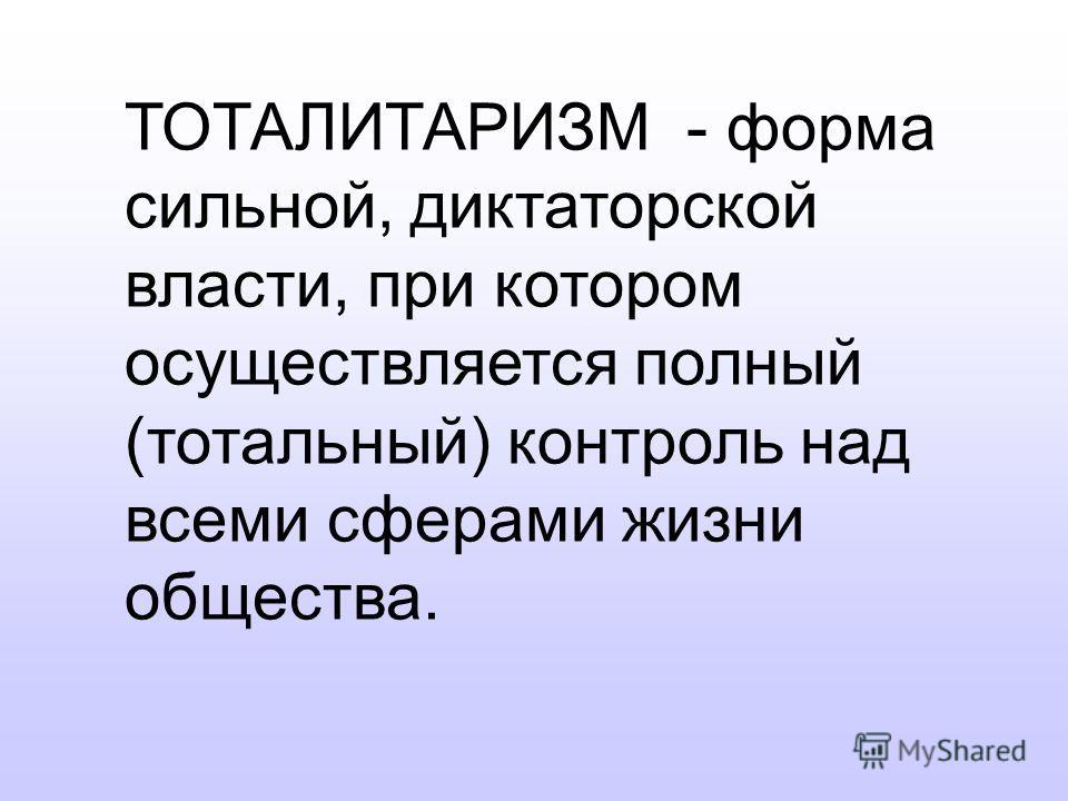 ТОТАЛИТАРИЗМ - форма сильной, диктаторской власти, при котором осуществляется полный (тотальный) контроль над всеми сферами жизни общества.