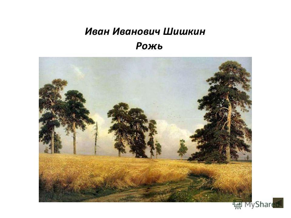 Рожь Иван Иванович Шишкин