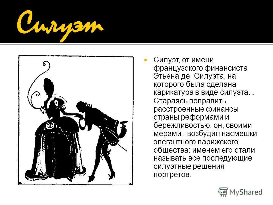 Силуэт, от имени французского финансиста Этьена де Силуэта, на которого была сделана карикатура в виде силуэта.. Стараясь поправить расстроенные финансы страны реформами и бережливостью, он, своими мерами, возбудил насмешки элегантного парижского общ