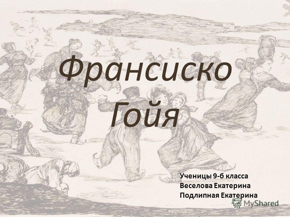 Франсиско Гойя Ученицы 9-б класса Веселова Екатерина Подлипная Екатерина