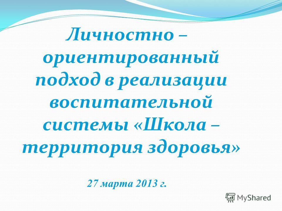 Личностно – ориентированный подход в реализации воспитательной системы «Школа – территория здоровья» 27 марта 2013 г.