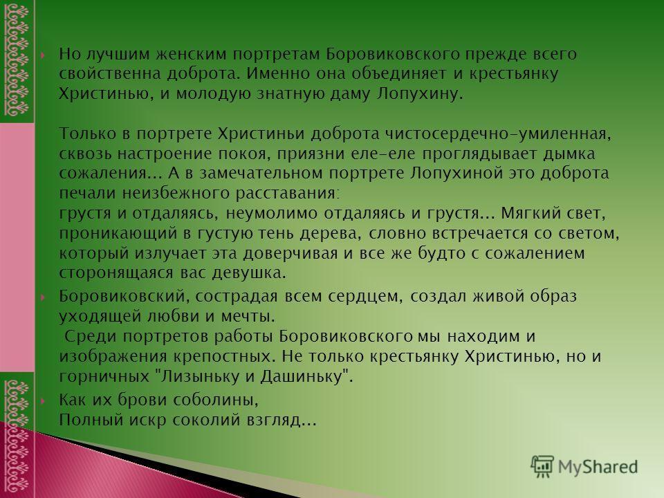 Но лучшим женским портретам Боровиковского прежде всего свойственна доброта. Именно она объединяет и крестьянку Христинью, и молодую знатную даму Лопухину. Только в портрете Христиньи доброта чистосердечно-умиленная, сквозь настроение покоя, приязни
