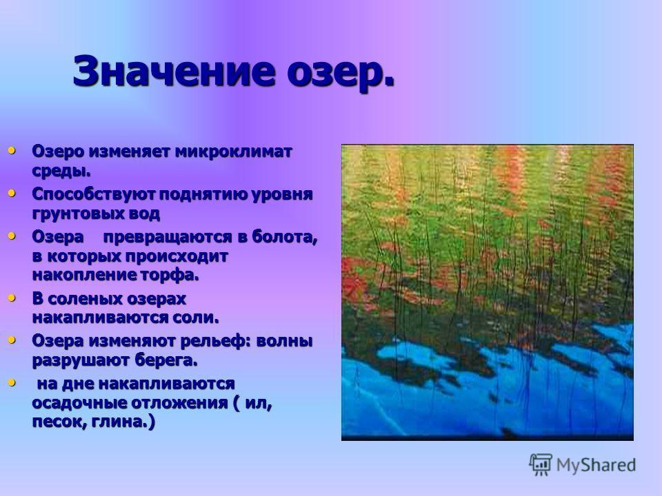 Значение озер. Озеро изменяет микроклимат среды. Озеро изменяет микроклимат среды. Способствуют поднятию уровня грунтовых вод Способствуют поднятию уровня грунтовых вод Озера превращаются в болота, в которых происходит накопление торфа. Озера превращ