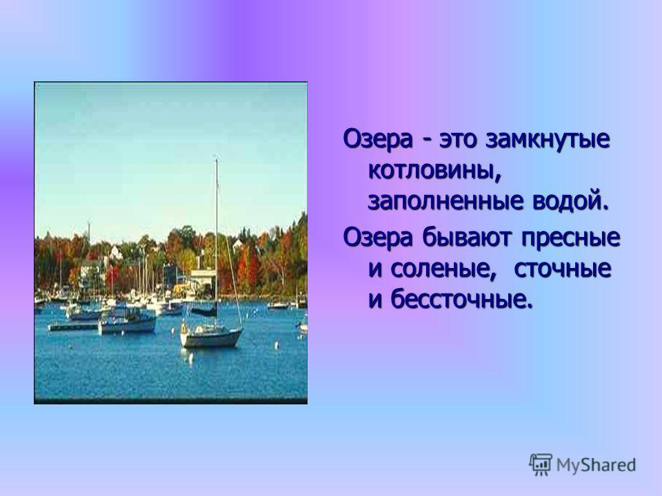 Озера - это замкнутые котловины, заполненные водой. Озера бывают пресные и соленые, сточные и бессточные.