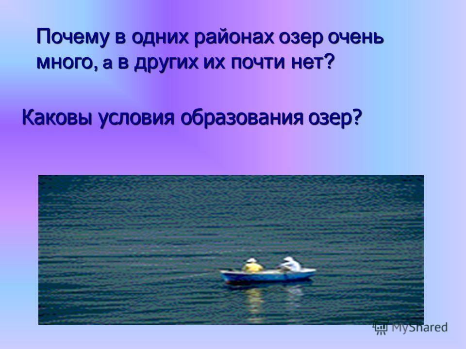 Почему в одних районах озер очень много, а в других их почти нет? Каковы условия образования озер?