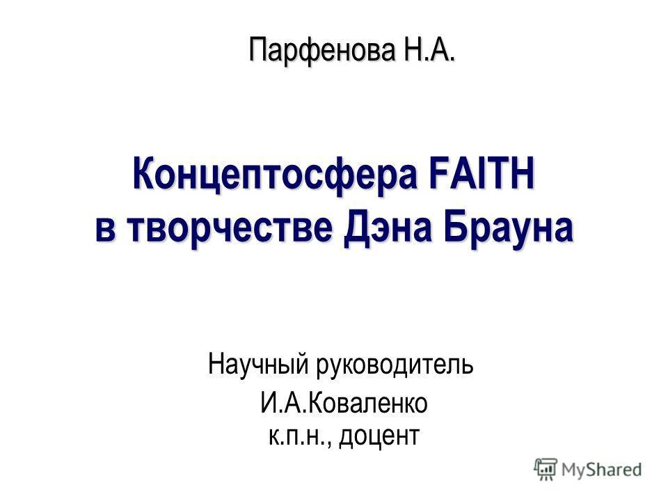 Концептосфера FAITH в творчестве Дэна Брауна Научный руководитель И.А.Коваленко к.п.н., доцент Парфенова Н.А.