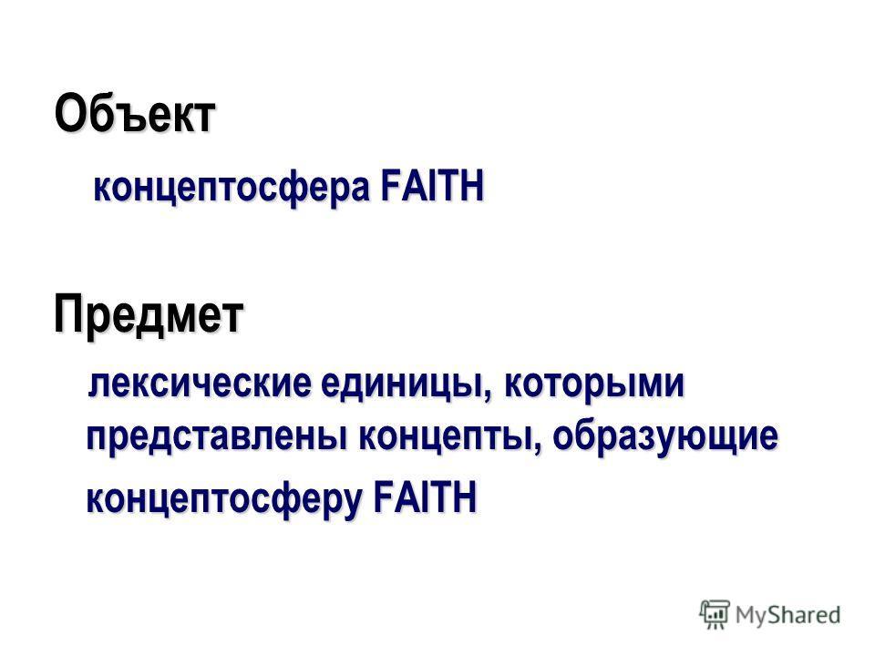 Объект концептосфера FAITH Предмет лексические единицы, которыми представлены концепты, образующие концептосферу FAITH