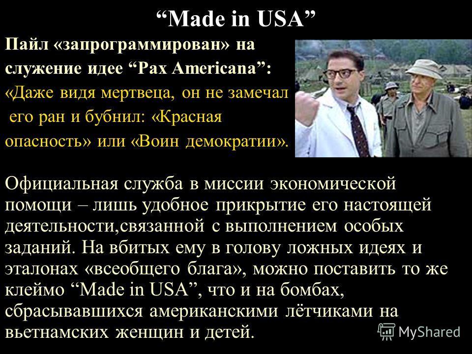 Made in USA Пайл «запрограммирован» на служение идее Pax Americana: «Даже видя мертвеца, он не замечал его ран и бубнил: «Красная опасность» или «Воин демократии». Официальная служба в миссии экономической помощи – лишь удобное прикрытие его настояще