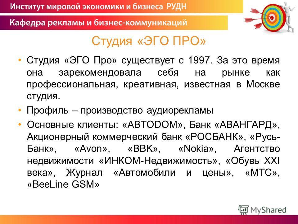 Студия «ЭГО Про» существует с 1997. За это время она зарекомендовала себя на рынке как профессиональная, креативная, известная в Москве студия. Профиль – производство аудиорекламы Основные клиенты: «АВТОDОМ», Банк «АВАНГАРД», Акционерный коммерческий