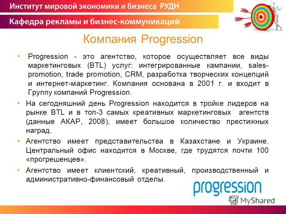 Progression - это агентство, которое осуществляет все виды маркетинговых (BTL) услуг: интегрированные кампании, sales- promotion, trade promotion, CRM, разработка творческих концепций и интернет-маркетинг. Компания основана в 2001 г. и входит в Групп