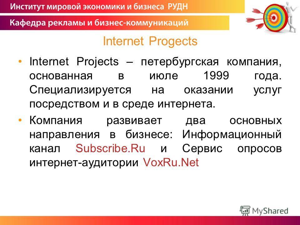 Internet Projects – петербургская компания, основанная в июле 1999 года. Специализируется на оказании услуг посредством и в среде интернета. Компания развивает два основных направления в бизнесе: Информационный канал Subscribe.Ru и Сервис опросов инт