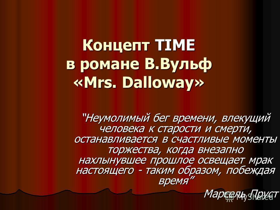 Концепт TIME в романе В.Вульф «Mrs. Dalloway» Неумолимый бег времени, влекущий человека к старости и смерти, останавливается в счастливые моменты торжества, когда внезапно нахлынувшее прошлое освещает мрак настоящего - таким образом, побеждая время М