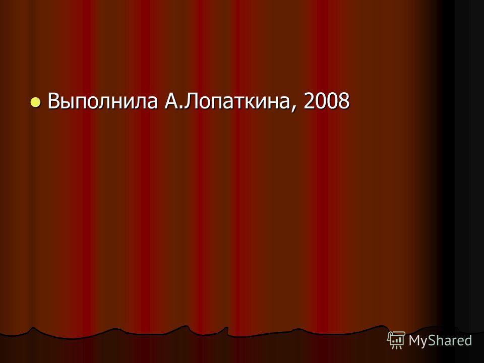 Выполнила А.Лопаткина, 2008 Выполнила А.Лопаткина, 2008