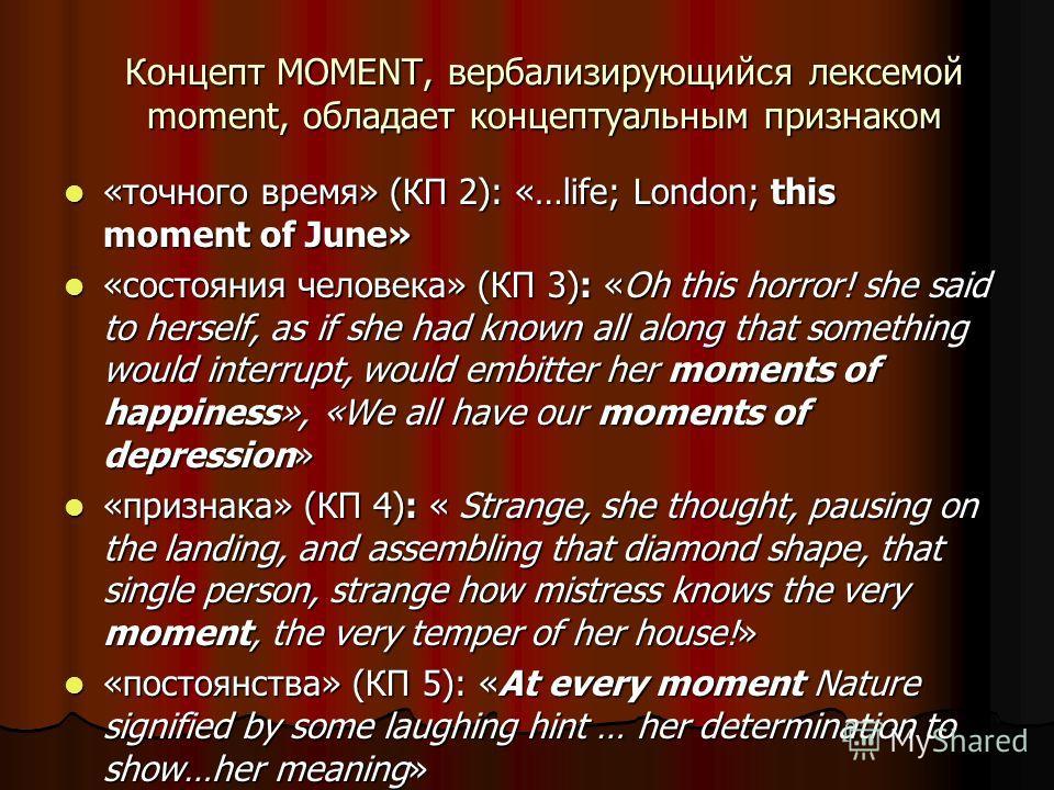 Концепт MOMENT, вербализирующийся лексемой moment, обладает концептуальным признаком «точного время» (КП 2): «…life; London; this moment of June» «точного время» (КП 2): «…life; London; this moment of June» «состояния человека» (КП 3): «Oh this horro