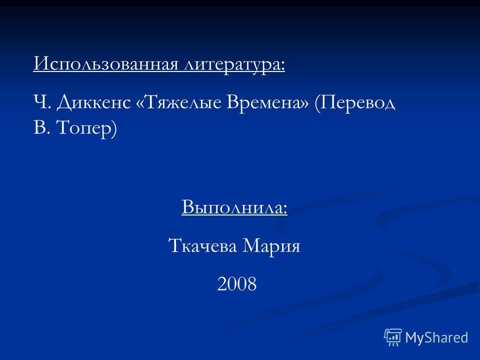 Выполнила: Ткачева Мария 2008 Использованная литература: Ч. Диккенс «Тяжелые Времена» (Перевод В. Топер)
