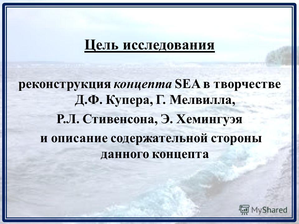 Цель исследования реконструкция концепта SEA в творчестве Д.Ф. Купера, Г. Мелвилла, Р.Л. Стивенсона, Э. Хемингуэя и описание содержательной стороны данного концепта