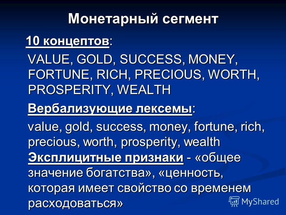Монетарный сегмент 10 концептов: 10 концептов: VALUE, GOLD, SUCCESS, MONEY, FORTUNE, RICH, PRECIOUS, WORTH, PROSPERITY, WEALTH VALUE, GOLD, SUCCESS, MONEY, FORTUNE, RICH, PRECIOUS, WORTH, PROSPERITY, WEALTH Вербализующие лексемы: Вербализующие лексем