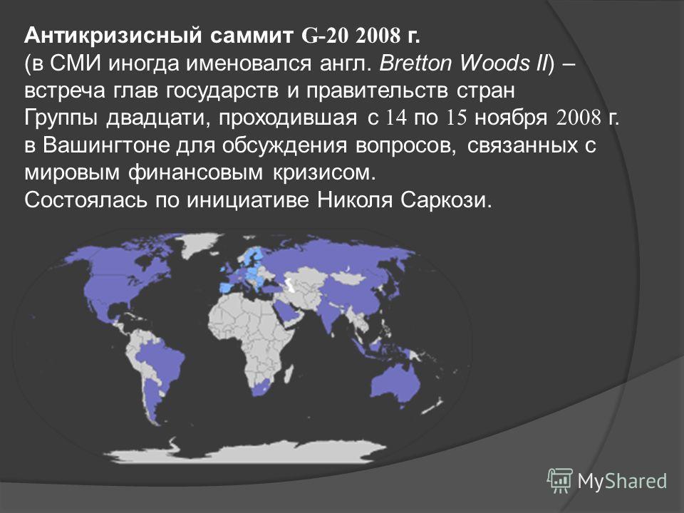 Антикризисный саммит G-20 2008 г. (в СМИ иногда именовался англ. Bretton Woods II) – встреча глав государств и правительств стран Группы двадцати, проходившая с 14 по 15 ноября 2008 г. в Вашингтоне для обсуждения вопросов, связанных с мировым финансо