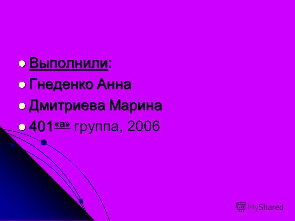 Выполнили: Выполнили: Гнеденко Анна Гнеденко Анна Дмитриева Марина Дмитриева Марина 401 «а» 401 «а» группа, 2006