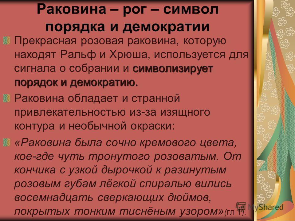 Раковина – рог – символ порядка и демократии символизирует порядок и демократию. Прекрасная розовая раковина, которую находят Ральф и Хрюша, используется для сигнала о собрании и символизирует порядок и демократию. Раковина обладает и странной привле