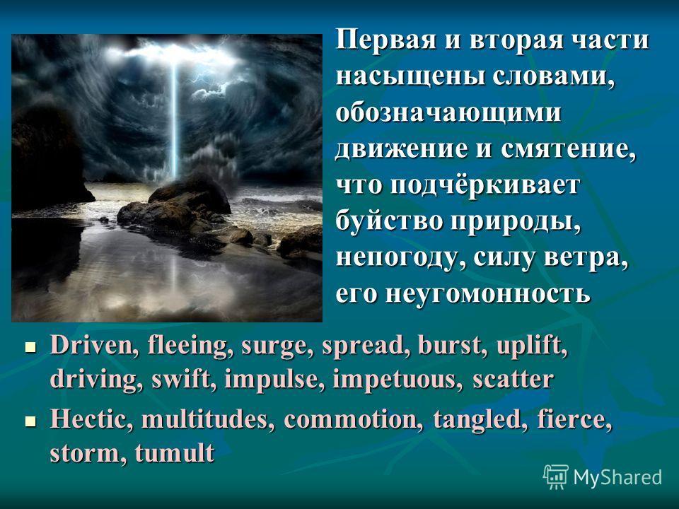 Первая и вторая части насыщены словами, обозначающими движение и смятение, что подчёркивает буйство природы, непогоду, силу ветра, его неугомонность Driven, fleeing, surge, spread, burst, uplift, driving, swift, impulse, impetuous, scatter Driven, fl