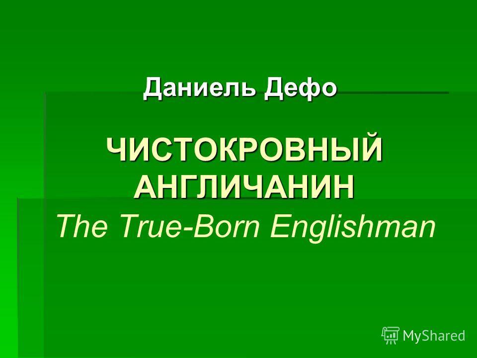 ЧИСТОКРОВНЫЙ АНГЛИЧАНИН ЧИСТОКРОВНЫЙ АНГЛИЧАНИН The True-Born Englishman Даниель Дефо