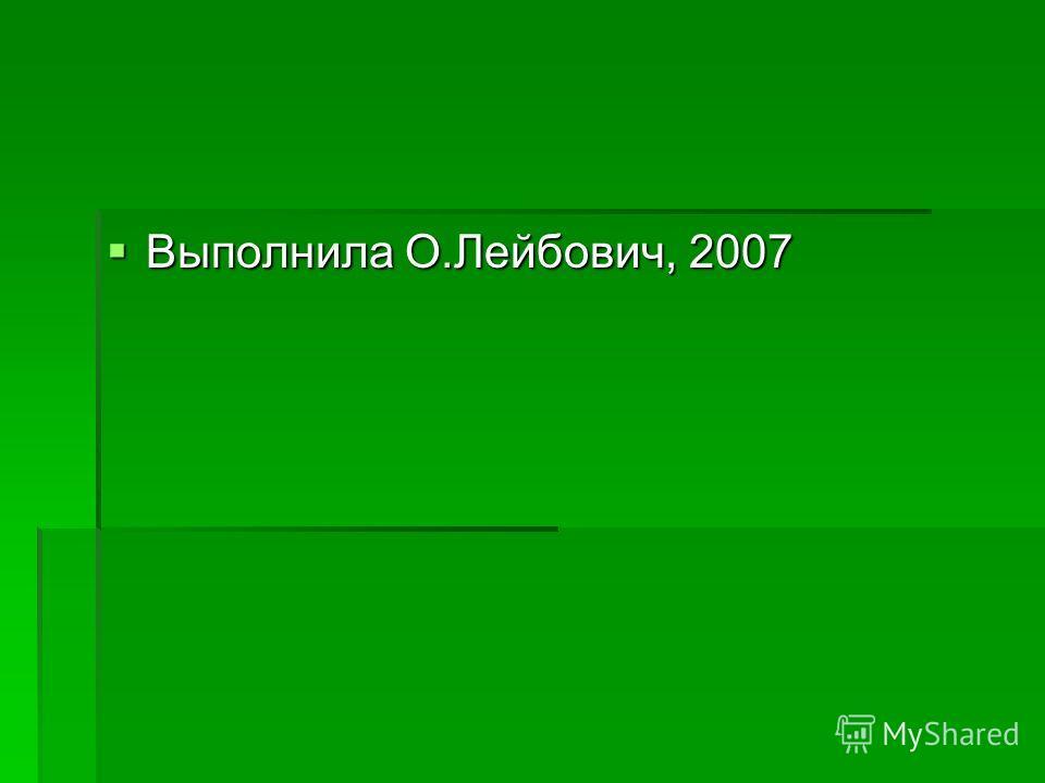 Выполнила О.Лейбович, 2007 Выполнила О.Лейбович, 2007