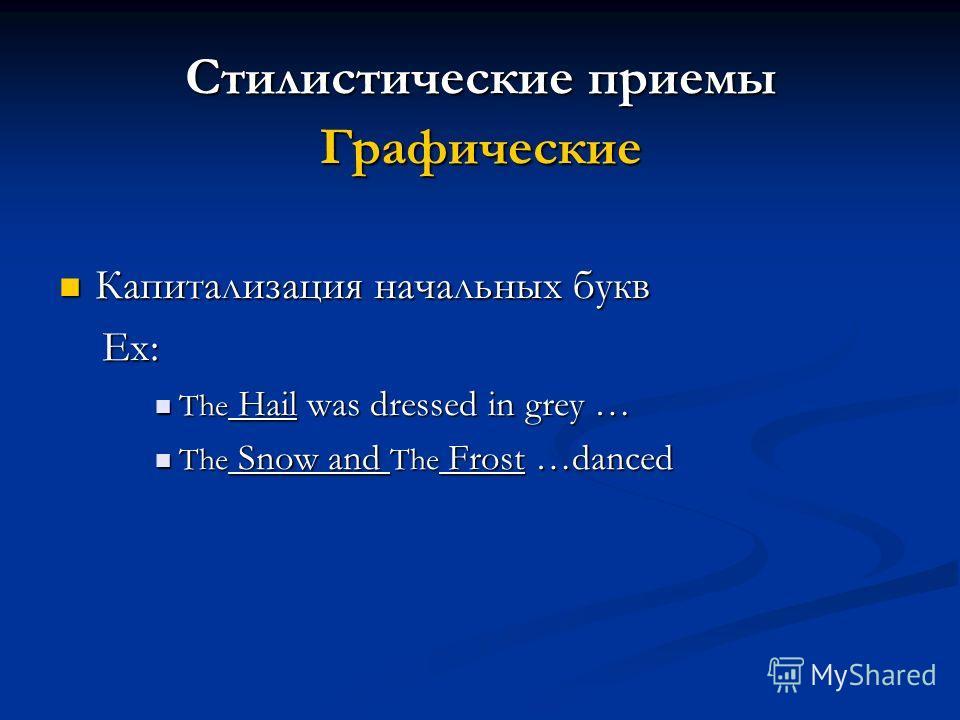 Стилистические приемы Графические Капитализация начальных букв Капитализация начальных букв Ex: Ex: The Hail was dressed in grey … The Hail was dressed in grey … The Snow and The Frost …danced The Snow and The Frost …danced
