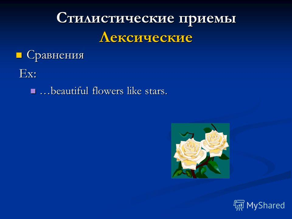 Стилистические приемы Лексические Сравнения Сравнения Ex: Ex: …beautiful flowers like stars. …beautiful flowers like stars.