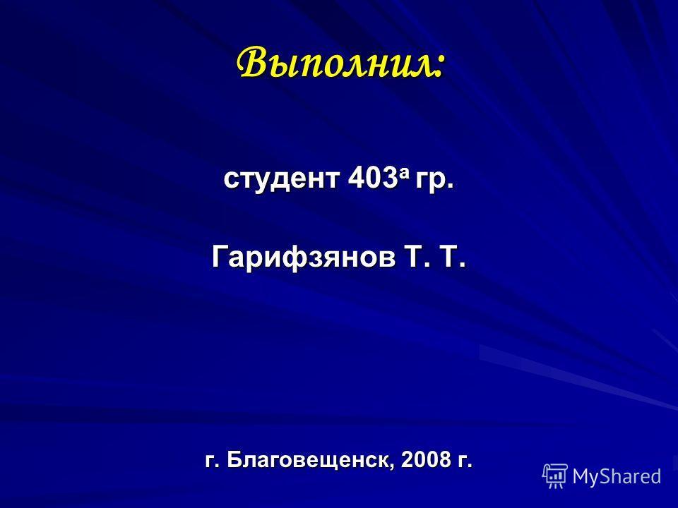 Выполнил: студент 403 а гр. Гарифзянов Т. Т. г. Благовещенск, 2008 г.
