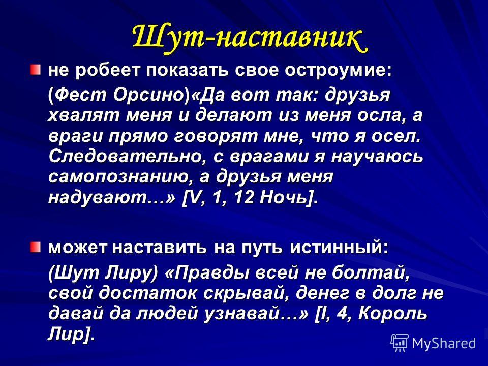 Шут-наставник не робеет показать свое остроумие: (Фест Орсино)«Да вот так: друзья хвалят меня и делают из меня осла, а враги прямо говорят мне, что я осел. Следовательно, с врагами я научаюсь самопознанию, а друзья меня надувают…» [V, 1, 12 Ночь]. мо