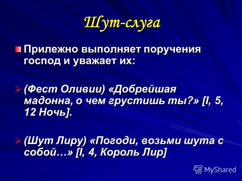 Шут-слуга Прилежно выполняет поручения господ и уважает их: (Фест Оливии) «Добрейшая мадонна, о чем грустишь ты?» [I, 5, 12 Ночь]. (Фест Оливии) «Добрейшая мадонна, о чем грустишь ты?» [I, 5, 12 Ночь]. (Шут Лиру) «Погоди, возьми шута с собой…» [I, 4,