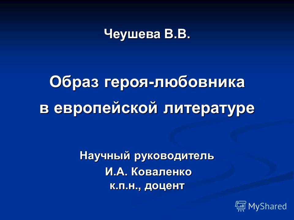 Чеушева В.В. Образ героя-любовника в европейской литературе Научный руководитель И.А. Коваленко И.А. Коваленко к.п.н., доцент