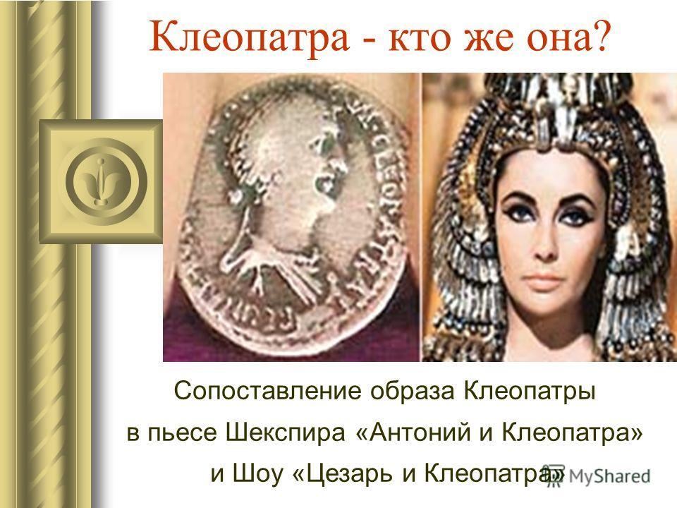Клеопатра - кто же она? Сопоставление образа Клеопатры в пьесе Шекспира «Антоний и Клеопатра» и Шоу «Цезарь и Клеопатра»