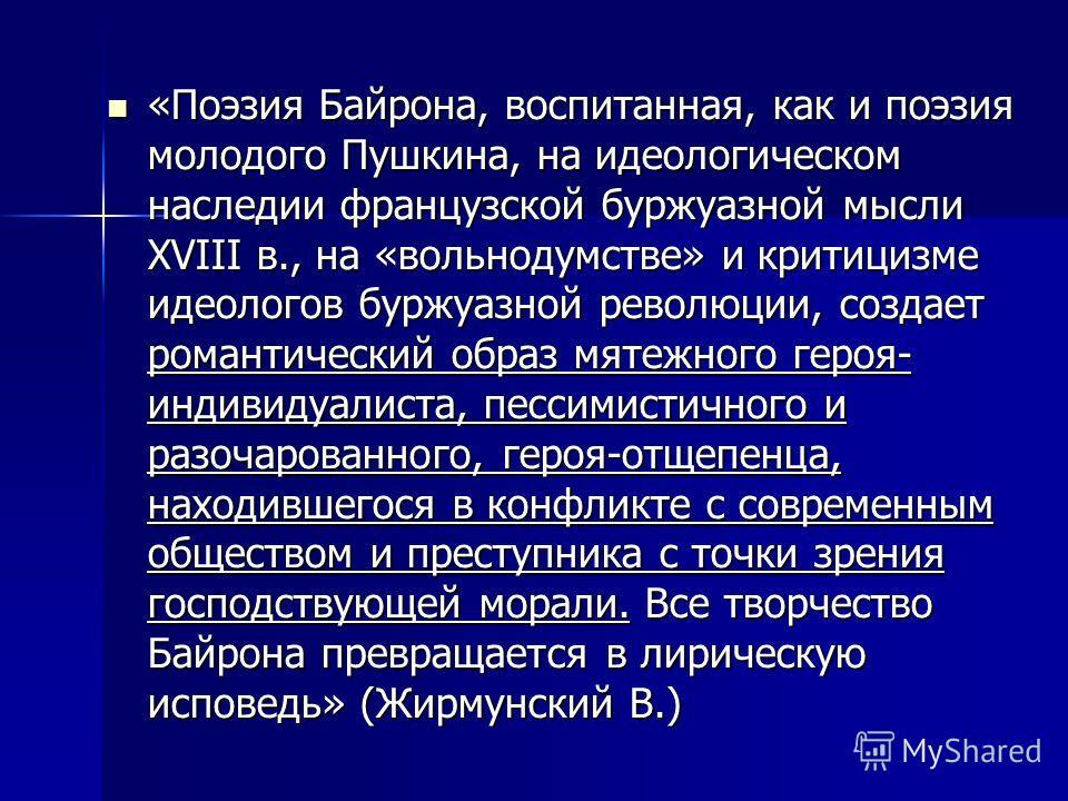 «Поэзия Байрона, воспитанная, как и поэзия молодого Пушкина, на идеологическом наследии французской буржуазной мысли XVIII в., на «вольнодумстве» и критицизме идеологов буржуазной революции, создает романтический образ мятежного героя- индивидуалиста