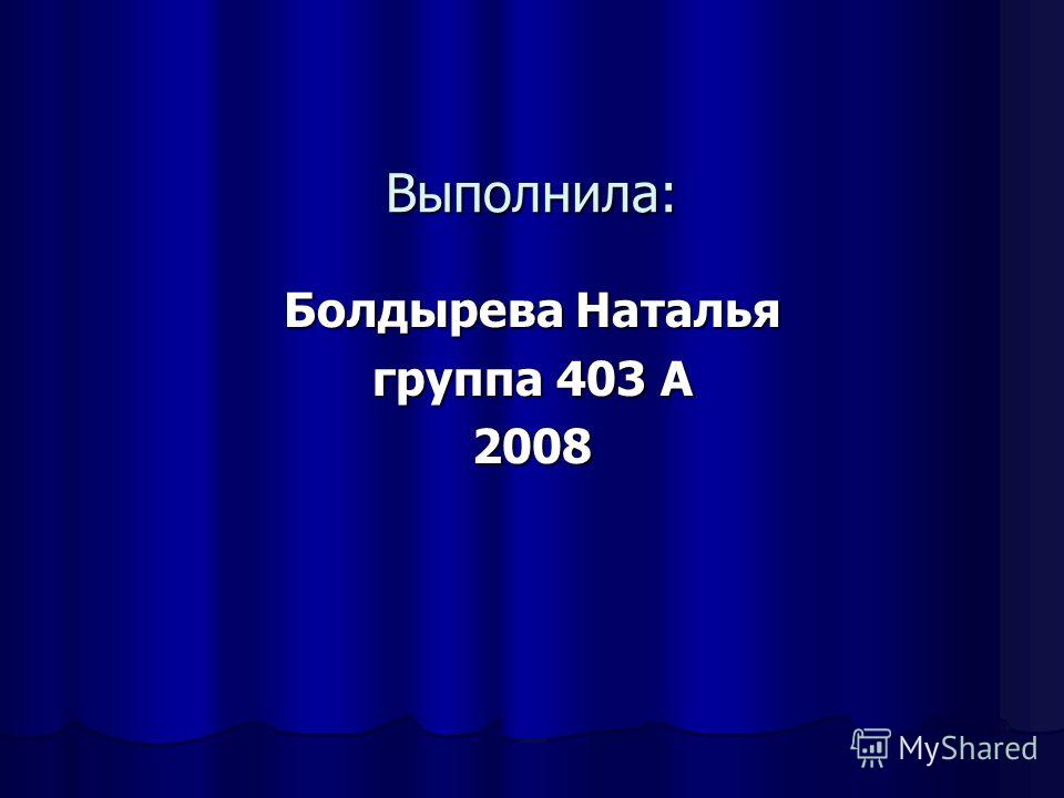 Выполнила: Болдырева Наталья группа 403 А 2008