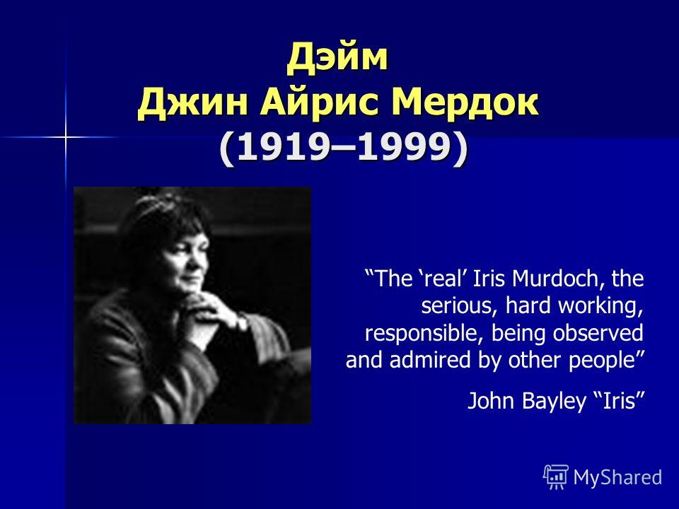 Дэйм Джин Айрис Мердок (1919–1999) (1919–1999) The real Iris Murdoch, the serious, hard working, responsible, being observed and admired by other people John Bayley Iris