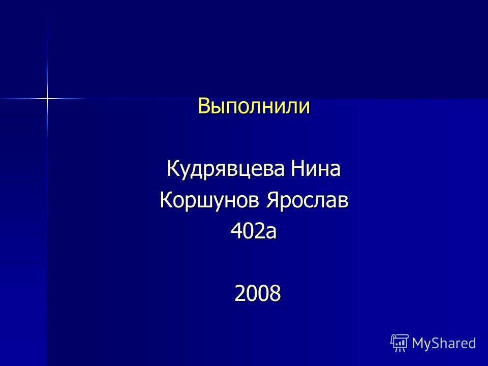 Выполнили Кудрявцева Нина Коршунов Ярослав 402а 2008 2008