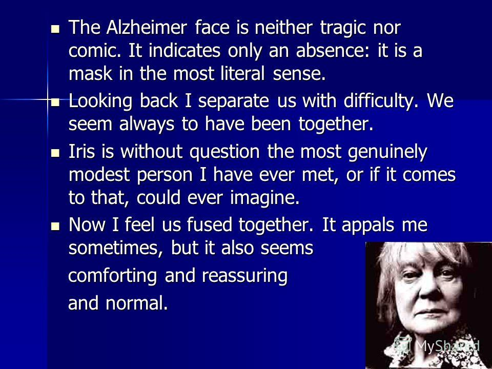 The Alzheimer face is neither tragic nor comic. It indicates only an absence: it is a mask in the most literal sense. The Alzheimer face is neither tragic nor comic. It indicates only an absence: it is a mask in the most literal sense. Looking back I